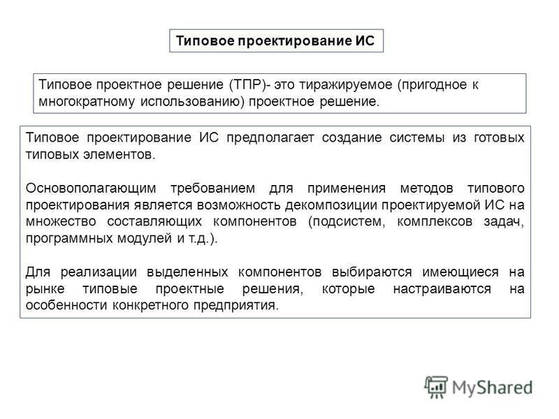 Типовое проектирование ИС Типовое проектное решение (ТПР)- это тиражируемое (пригодное к многократному использованию) проектное решение. Типовое проектирование ИС предполагает создание системы из готовых типовых элементов. Основополагающим требование