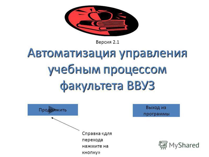 Версия 2.1 Продолжить Справка «для перехода нажмите на кнопку» Автоматизация управления учебным процессом факультета ВВУЗ Выход из программы
