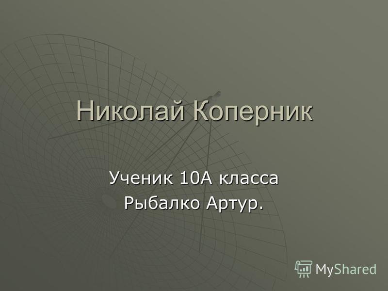 Николай Коперник Ученик 10А класса Рыбалко Артур.