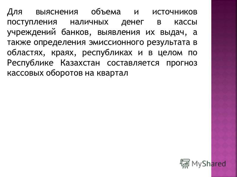 Для выяснения объема и источников поступления наличных денег в кассы учреждений банков, выявления их выдач, а также определения эмиссионного результата в областях, краях, республиках и в целом по Республике Казахстан составляется прогноз кассовых обо