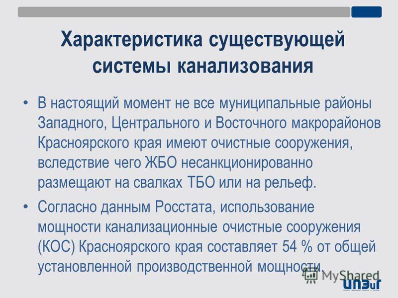 Характеристика существующей системы канализования В настоящий момент не все муниципальные районы Западного, Центрального и Восточного макрорайонов Красноярского края имеют очистные сооружения, вследствие чего ЖБО несанкционированно размещают на свалк