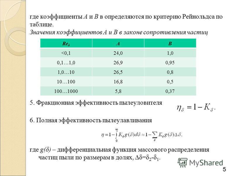где коэффициенты А и В в определяются по критерию Рейнольдса по таблице. Значения коэффициентов А и В в законе сопротивления частиц 5. Фракционная эффективность пылеуловителя 6. Полная эффективность пылеулавливания где g(δ) – дифференциальная функция