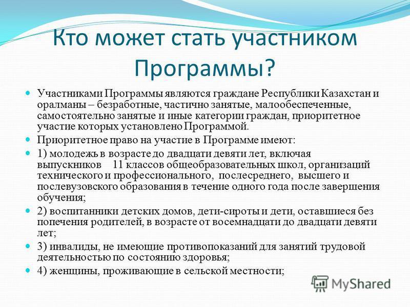 Кто может стать участником Программы? Участниками Программы являются граждане Республики Казахстан и оралманы – безработные, частично занятые, малообеспеченные, самостоятельно занятые и иные категории граждан, приоритетное участие которых установлено
