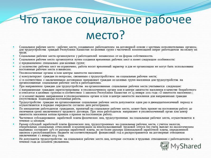 Что такое социальное рабочее место? Социальное рабочее место - рабочее место, создаваемое работодателем на договорной основе с местным исполнительным органом, для трудоустройства граждан Республики Казахстан из целевых групп с частичной компенсацией