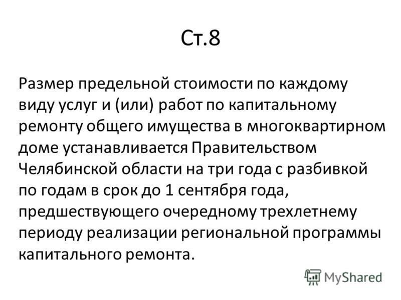 Ст.8 Размер предельной стоимости по каждому виду услуг и (или) работ по капитальному ремонту общего имущества в многоквартирном доме устанавливается Правительством Челябинской области на три года с разбивкой по годам в срок до 1 сентября года, предше