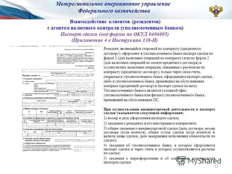 Взаимодействие клиентов (резидентов) с агентом валютного контроля (уполномоченным банком) Паспорт сделки (код формы по ОКУД 0406005) (Приложение 4 к Инструкции 138-И) Резидент, являющийся стороной по контракту (кредитному договору), оформляет в уполн