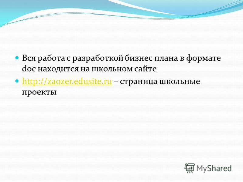 Вся работа с разработкой бизнес плана в формате doc находится на школьном сайте http://zaozer.edusite.ru – страница школьные проекты http://zaozer.edusite.ru