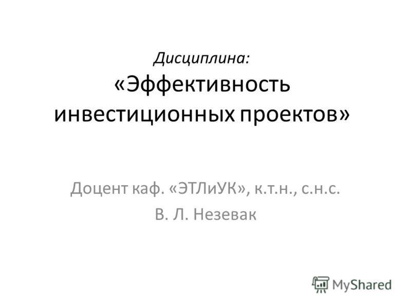Дисциплина: «Эффективность инвестиционных проектов» Доцент каф. «ЭТЛиУК», к.т.н., с.н.с. В. Л. Незевак
