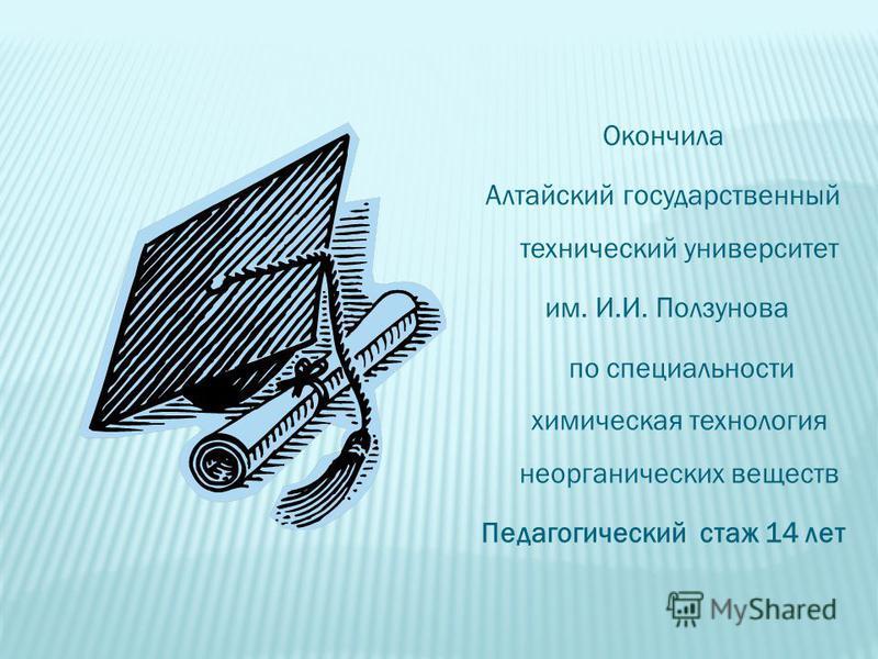 Окончила Алтайский государственный технический университет им. И.И. Ползунова по специальности химическая технология неорганических веществ Педагогический стаж 14 лет