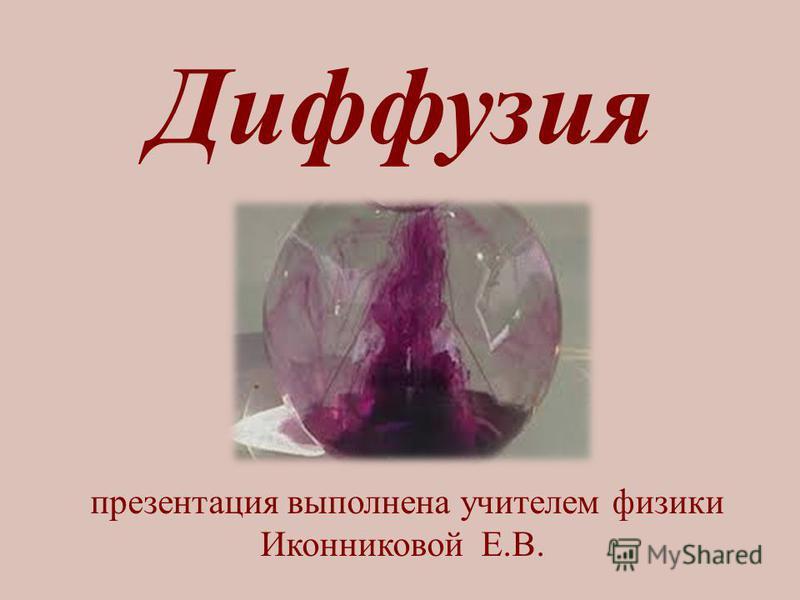 Диффузия презентация выполнена учителем физики Иконниковой Е.В.