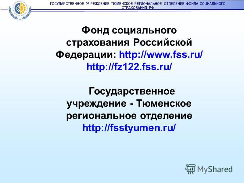 ГОСУДАРСТВЕННОЕ УЧРЕЖДЕНИЕ ТЮМЕНСКОЕ РЕГИОНАЛЬНОЕ ОТДЕЛЕНИЕ ФОНДА СОЦИАЛЬНОГО СТРАХОВАНИЯ РФ Фонд социального страхования Российской Федерации: http://www.fss.ru/ http://fz122.fss.ru/ Государственное учреждение - Тюменское региональное отделение http