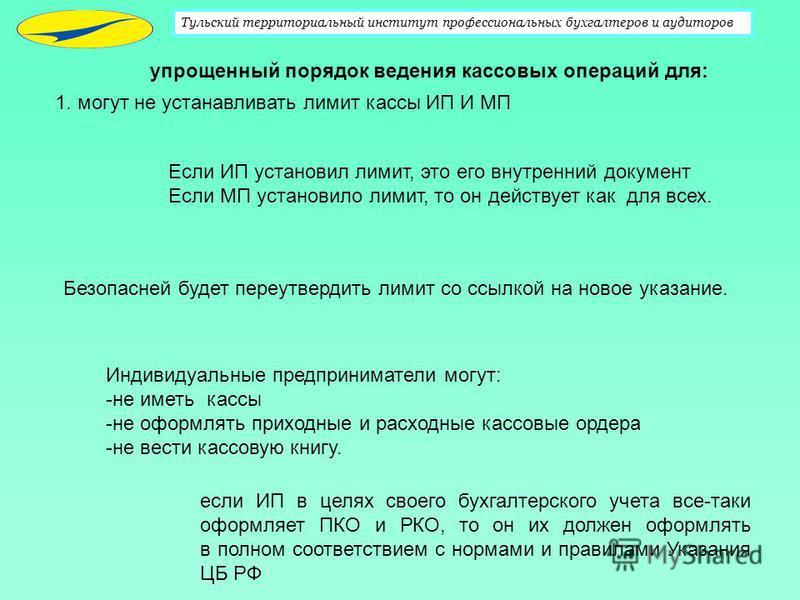 Тульский территориальный институт профессиональных бухгалтеров и аудиторов 1. могут не устанавливать лимит кассы ИП И МП Безопасней будет переутвердить лимит со ссылкой на новое указание. Если ИП установил лимит, это его внутренний документ Если МП у