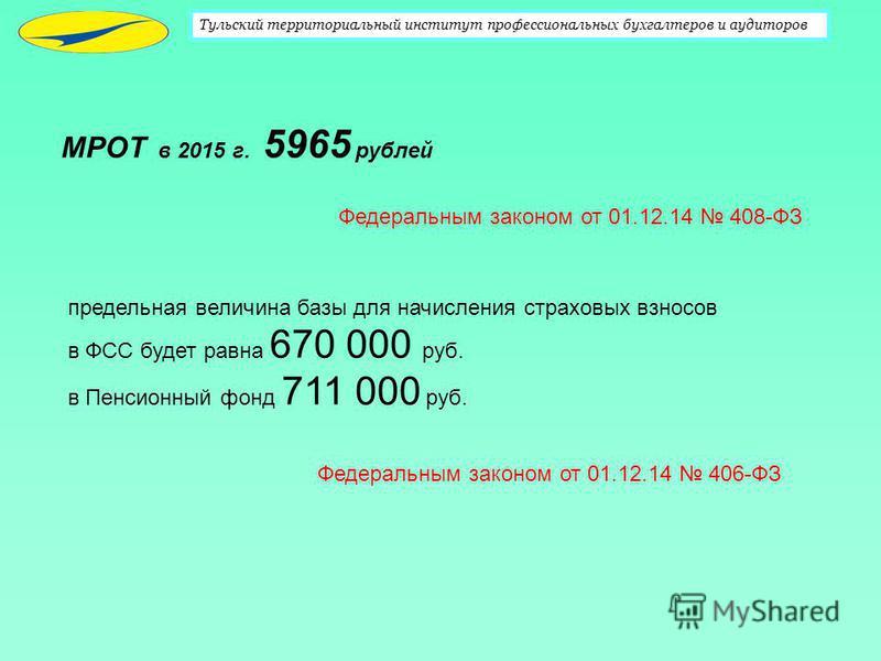 Тульский территориальный институт профессиональных бухгалтеров и аудиторов МРОТ в 2015 г. 5965 рублей Федеральным законом от 01.12.14 408-ФЗ предельная величина базы для начисления страховых взносов в ФСС будет равна 670 000 руб. в Пенсионный фонд 71