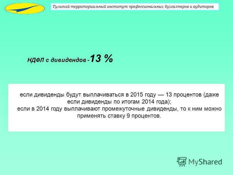 Тульский территориальный институт профессиональных бухгалтеров и аудиторов НДФЛ с дивидендов - 13 % если дивиденды будут выплачиваться в 2015 году 13 процентов (даже если дивиденды по итогам 2014 года); если в 2014 году выплачивают промежуточные диви