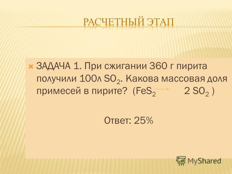 ЗАДАЧА 1. При сжигании 360 г пирита получили 100 л SO 2. Какова массовая доля примесей в пирите? (FeS 2 2 SO 2 ) Ответ: 25%
