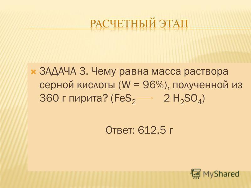 ЗАДАЧА 3. Чему равна масса раствора серной кислоты (W = 96%), полученной из 360 г пирита? (FeS 2 2 H 2 SO 4 ) Ответ: 612,5 г