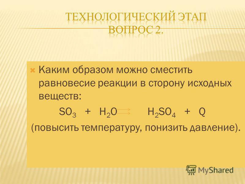 Каким образом можно сместить равновесие реакции в сторону исходных веществ: SO 3 + H 2 O H 2 SO 4 + Q (повысить температуру, понизить давление).