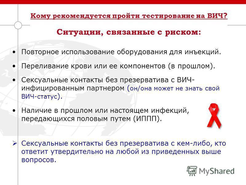 Кому рекомендуется пройти тестирование на ВИЧ ? Ситуации, связанные с риском: Повторное использование оборудования для инъекций. Переливание крови или ее компонентов (в прошлом). Сексуальные контакты без презерватива с ВИЧ- инфицированным партнером (