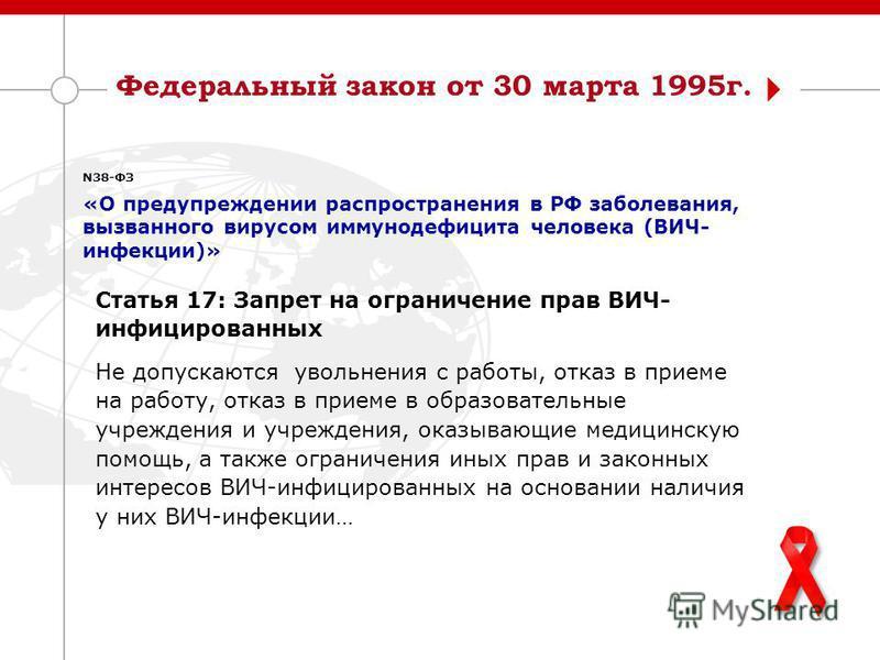 Федеральный закон от 30 марта 1995 г. N38-ФЗ «О предупреждении распространения в РФ заболевания, вызванного вирусом иммуноддефицита человека (ВИЧ- инфекции)» Статья 17: Запрет на ограничение прав ВИЧ- инфицированных Не допускаются увольнения с работы