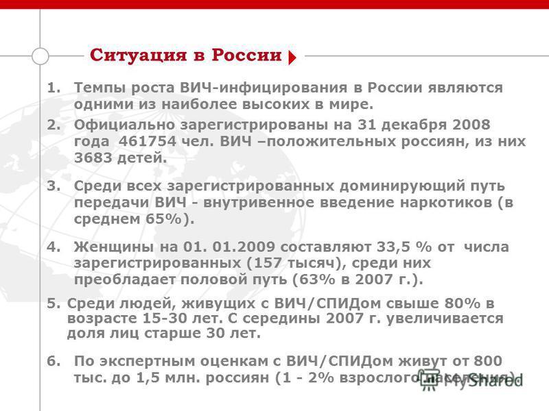 Ситуация в России 1. Темпы роста ВИЧ-инфицирования в России являются одними из наиболее высоких в мире. 2. Официально зарегистрированы на 31 декабря 2008 года 461754 чел. ВИЧ –положительных россиян, из них 3683 детей. 3. Среди всех зарегистрированных