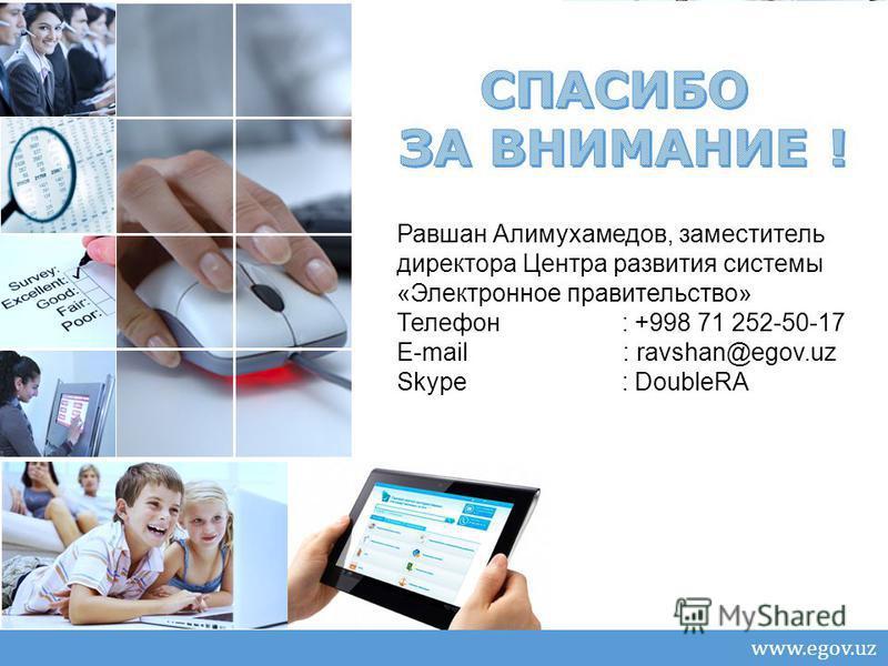 Слайд 10 из 11 Центр «Электронное правительство» при ГКСИТТ www.egov.uz Равшан Алимухамедов, заместитель директора Центра развития системы «Электронное правительство» Телефон : +998 71 252-50-17 E-mail : ravshan@egov.uz Skype : DoubleRA