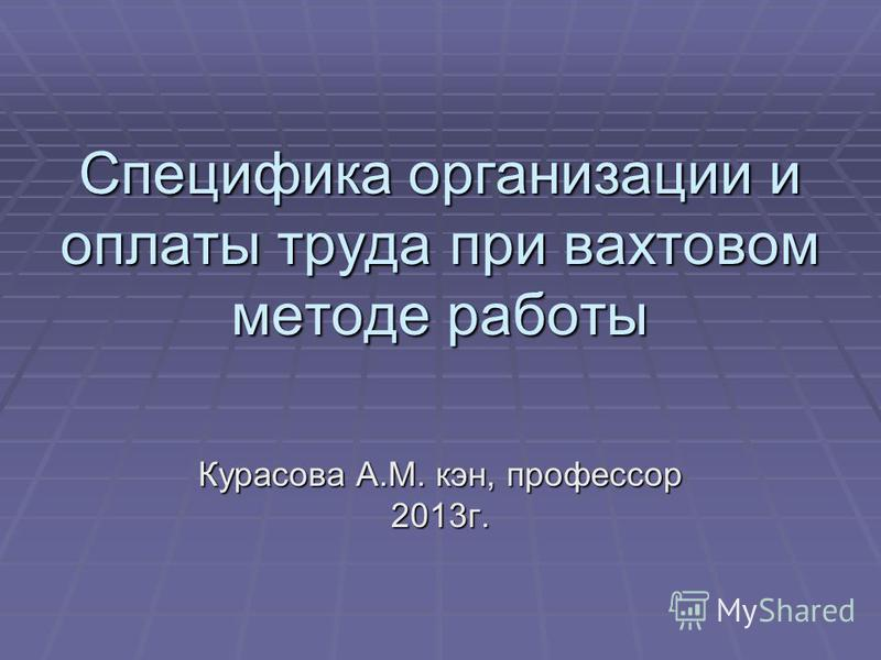Специфика организации и оплаты труда при вахтовом методе работы Курасова А.М. кан, профессор 2013 г.