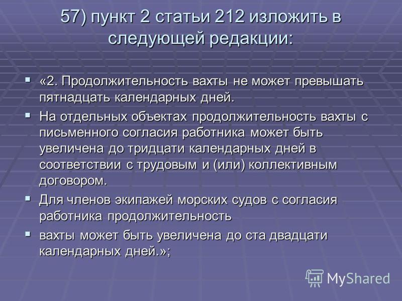 57) пункт 2 статьи 212 изложить в следующей редакции: «2. Продолжительность вахты не может превышать пятнадцать календарных дней. «2. Продолжительность вахты не может превышать пятнадцать календарных дней. На отдельных объектах продолжительность вахт