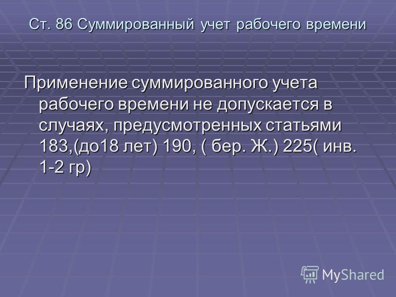 Ст. 86 Суммированный учет рабочего времени Применение суммированного учета рабочего времени не допускается в случаях, предусмотренных статьями 183,(до 18 лет) 190, ( бер. Ж.) 225( инв. 1-2 гр)