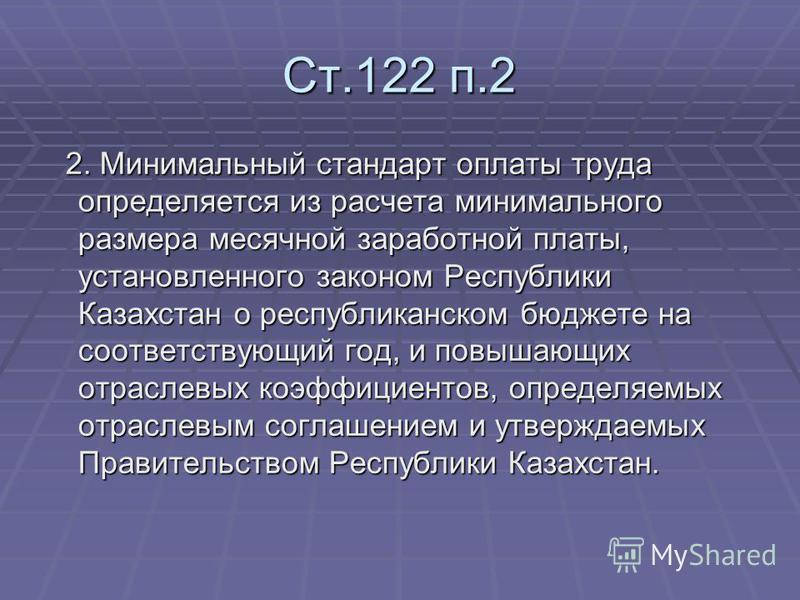 Ст.122 п.2 2. Минимальный стандарт оплаты труда определяется из расчета минимального размера месячной заработной платы, установленного законом Республики Казахстан о республиканском бюджете на соответствующий год, и повышающих отраслевых коэффициенто