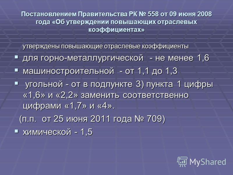 Постановлением Правительства РК 558 от 09 июня 2008 года «Об утверждении повышающих отраслевых коэффициентах» утверждены повышающие отраслевые коэффициенты для горно-металлургической - не менее 1,6 для горно-металлургической - не менее 1,6 машиностро