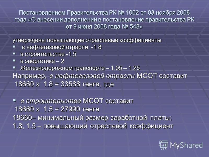 Постановлением Правительства РК 1002 от 03 ноября 2008 года «О внесении дополнений в постановление правительства РК от 9 июня 2008 года 548» утверждены повышающие отраслевые коэффициенты в нефтегазовой отрасли -1.8 в нефтегазовой отрасли -1.8 в строи