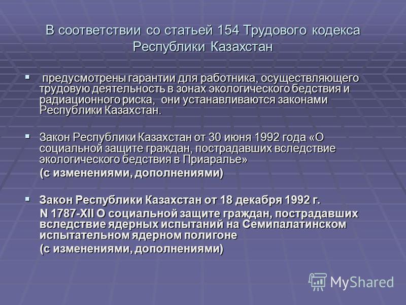 В соответствии со статьей 154 Трудового кодекса Республики Казахстан предусмотрены гарантии для работника, осуществляющего трудовую деятельность в зонах экологического бедствия и радиационного риска, они устанавливаются законами Республики Казахстан.
