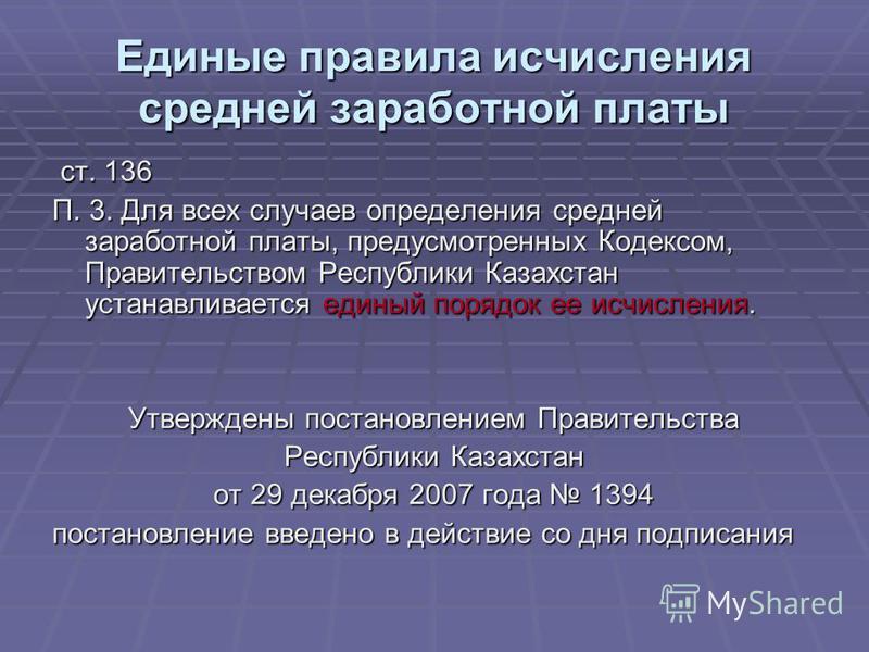 Единые правила исчисления средней заработной платы ст. 136 ст. 136 П. 3. Для всех случаев определения средней заработной платы, предусмотренных Кодексом, Правительством Республики Казахстан устанавливается единый порядок ее исчисления. Утверждены пос