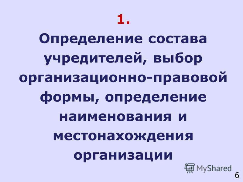 1. Определение состава учредителей, выбор организационно-правовой формы, определение наименования и местонахождения организации 6