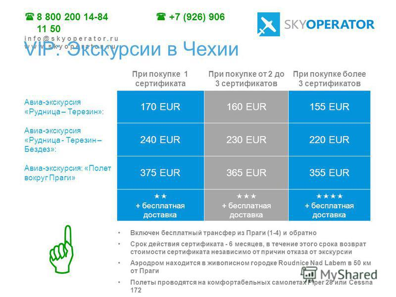 8 800 200 14-84 +7 (926) 906 11 50 info@skyoperator.ru www.skyoperator.ru При покупке 1 сертификата При покупке от 2 до 3 сертификатов При покупке более 3 сертификатов Авиа-экскурсия «Рудница – Терезин»: 170 EUR160 EUR155 EUR Авиа-экскурсия «Рудница