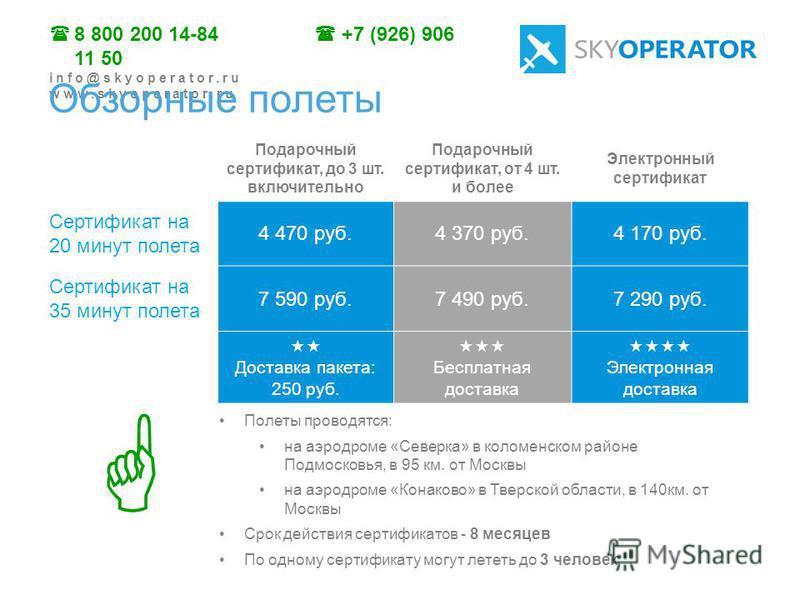 8 800 200 14-84 +7 (926) 906 11 50 info@skyoperator.ru www.skyoperator.ru Подарочный сертификат, до 3 шт. включительно Подарочный сертификат, от 4 шт. и более Электронный сертификат Сертификат на 20 минут полета 4 470 руб.4 370 руб.4 170 руб. Сертифи