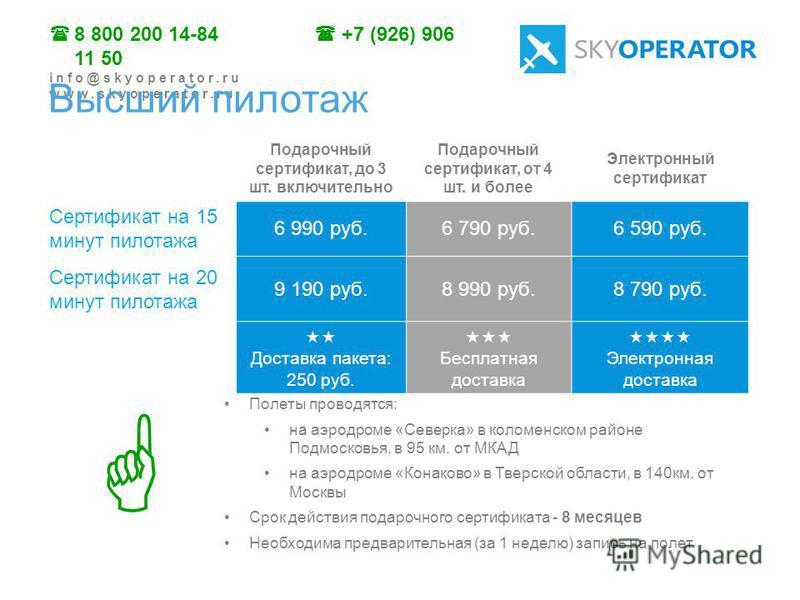 8 800 200 14-84 +7 (926) 906 11 50 info@skyoperator.ru www.skyoperator.ru Подарочный сертификат, до 3 шт. включительно Подарочный сертификат, от 4 шт. и более Электронный сертификат Сертификат на 15 минут пилотажа 6 990 руб.6 790 руб.6 590 руб. Серти