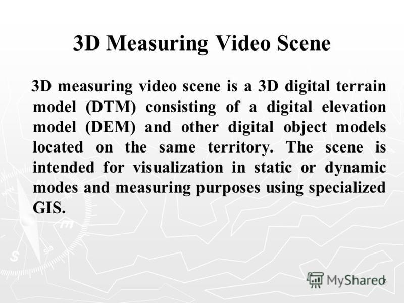 8 3D Measuring Video Scene 3D measuring video scene is a 3D digital terrain model (DTM) consisting of a digital elevation model (DEM) and other digital object models located on the same territory. The scene is intended for visualization in static or