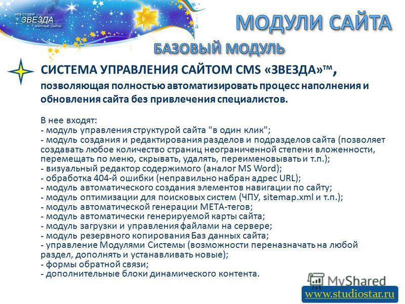 www.studiostar.ru СИСТЕМА УПРАВЛЕНИЯ САЙТОМ CMS «ЗВЕЗДА» тм, позволяющая полностью автоматизировать процесс наполнения и обновления сайта без привлечения специалистов. В нее входят: - модуль управления структурой сайта