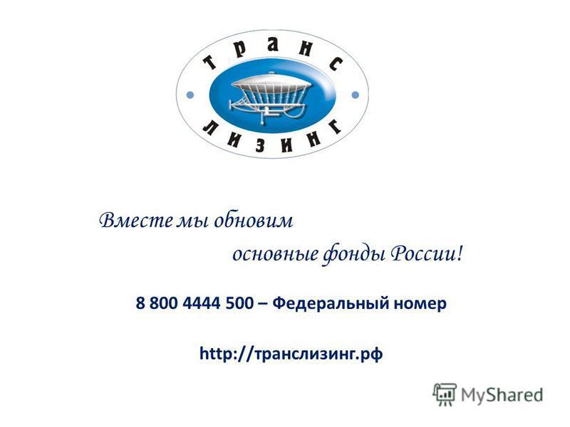 Вместе мы обновим основные фонды России! 8 800 4444 500 – Федеральный номер http://транслизинг.рф