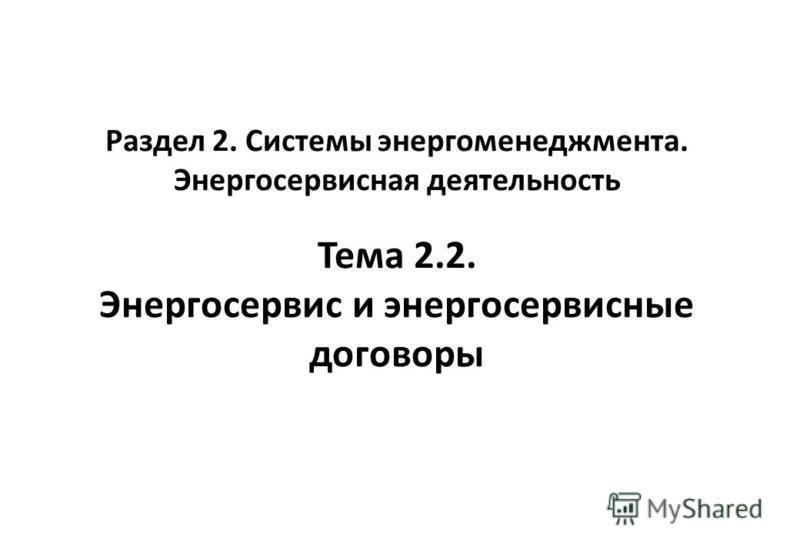 Раздел 2. Системы энергоменеджмента. Энергосервисная деятельность Тема 2.2. Энергосервис и энергосервисные договоры