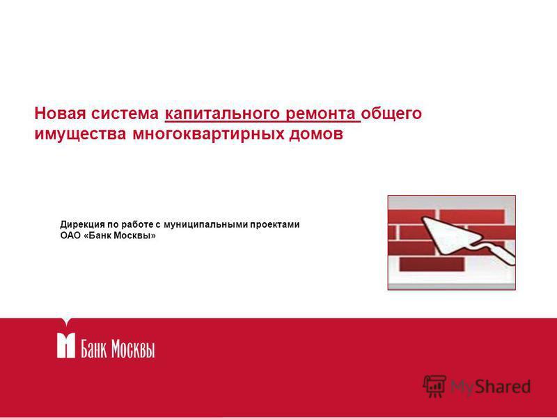 Новая система капитального ремонта общего имущества многоквартирных домов Дирекция по работе с муниципальными проектами ОАО «Банк Москвы»