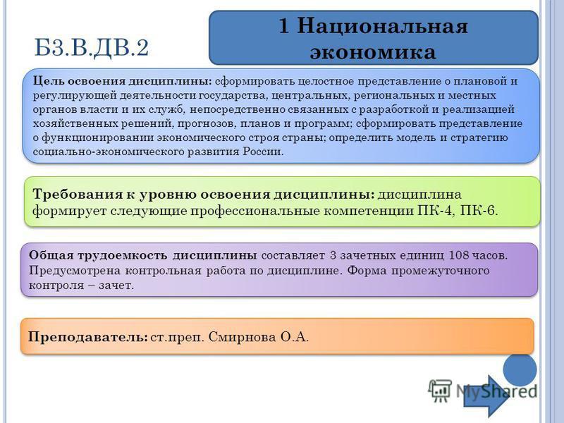 Б3.В.ДВ.2 1 Национальная экономика Цель освоения дисциплины: сформировать целостное представление о плановой и регулирующей деятельности государства, центральных, региональных и местных органов власти и их служб, непосредственно связанных с разработк