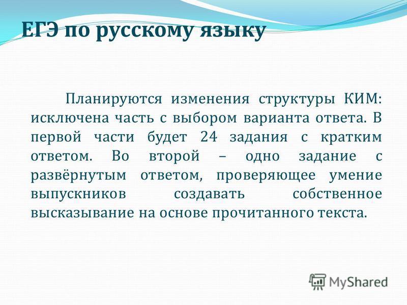 ЕГЭ по русскому языку Планируются изменения структуры КИМ: исключена часть с выбором варианта ответа. В первой части будет 24 задания с кратким ответом. Во второй – одно задание с развёрнутым ответом, проверяющее умение выпускников создавать собствен
