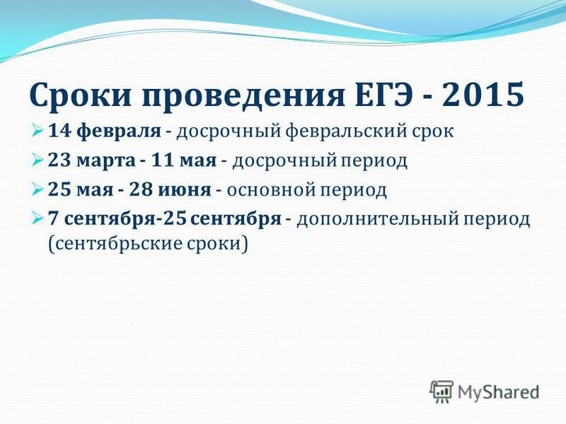 Сроки проведения ЕГЭ - 2015 14 февраля - досрочный февральский срок 23 марта - 11 мая - досрочный период 25 мая - 28 июня - основной период 7 сентября-25 сентября - дополнительный период (сентябрьские сроки)