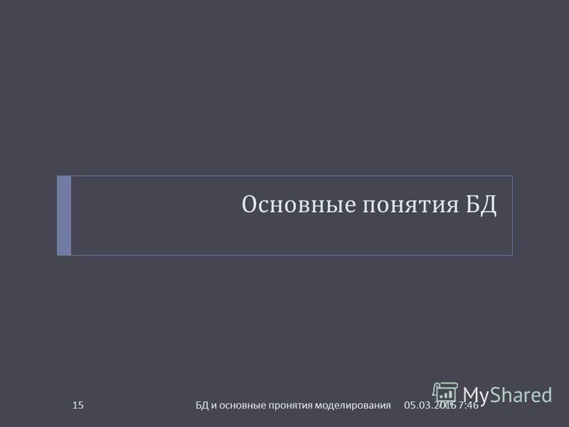Основные понятия БД 05.03.2015 7:48 БД и основные пронятия моделирования 15