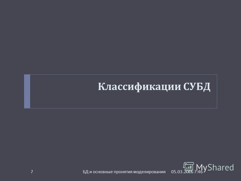 Классификации СУБД 05.03.2015 7:48 БД и основные пронятия моделирования 7