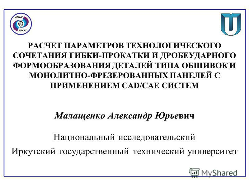 РАСЧЕТ ПАРАМЕТРОВ ТЕХНОЛОГИЧЕСКОГО СОЧЕТАНИЯ ГИБКИ-ПРОКАТКИ И ДРОБЕУДАРНОГО ФОРМООБРАЗОВАНИЯ ДЕТАЛЕЙ ТИПА ОБШИВОК И МОНОЛИТНО-ФРЕЗЕРОВАННЫХ ПАНЕЛЕЙ С ПРИМЕНЕНИЕМ CAD/САЕ СИСТЕМ Малащенко Александр Юрьевич Национальный исследовательский Иркутский госу