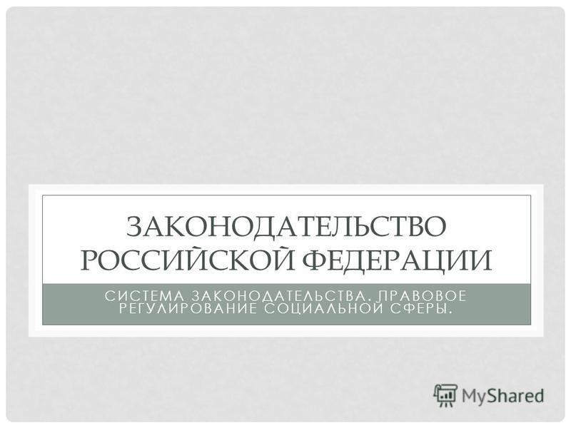 ЗАКОНОДАТЕЛЬСТВО РОССИЙСКОЙ ФЕДЕРАЦИИ СИСТЕМА ЗАКОНОДАТЕЛЬСТВА. ПРАВОВОЕ РЕГУЛИРОВАНИЕ СОЦИАЛЬНОЙ СФЕРЫ.