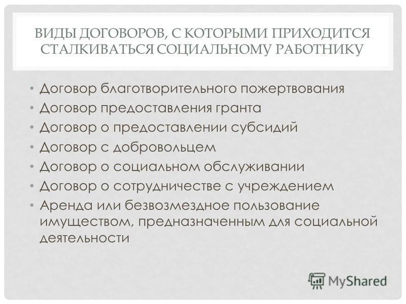 ВИДЫ ДОГОВОРОВ, С КОТОРЫМИ ПРИХОДИТСЯ СТАЛКИВАТЬСЯ СОЦИАЛЬНОМУ РАБОТНИКУ Договор благотворительного пожертвования Договор предоставления гранта Договор о предоставлении субсидий Договор с добровольцем Договор о социальном обслуживании Договор о сотру